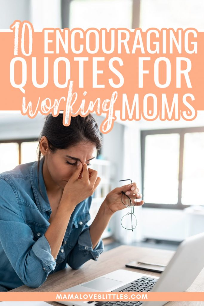 Image of women in front of a laptop, holding her glasses and looking tired with text overlay that reads 10 Encouraging Quotes for Working Moms
